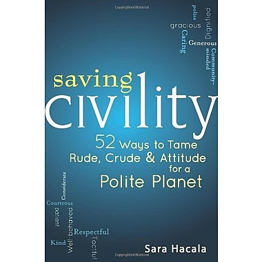 Saving Civility: 52 Ways to Tame Rude, Crude & Attitude for a Polite Planet, Used Book (9781594733147)