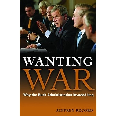 Wanting War: Why the Bush Administration Invaded Iraq, New Book (9781597974370)