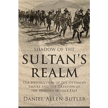 Shadow of the Sultan's Realm: The Destruction of the Ottoman Empire and the Creation of the Modern Middle East (9781597974967)