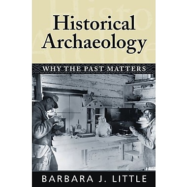 HISTORICAL ARCHAEOLOGY: WHY THE PAST MATTERS, New Book (9781598740233)