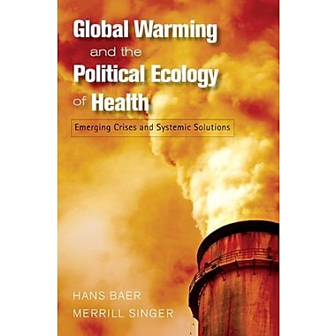 GLOBAL WARMING AND THE POLITICAL ECOLOGY OF HEALTH: EMERGING CRISES AND SYSTEMIC SOLUTIONS (9781598743548), New Book