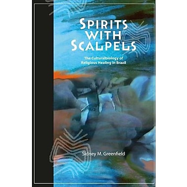 SPIRITS WITH SCALPELS: THE CULTURAL BIOLOGY OF RELIGIOUS HEALING IN BRAZIL, New Book (9781598743685)