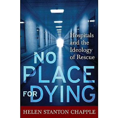 No Place for Dying: Hospitals and the Ideology of Rescue, New Book (9781598744033)