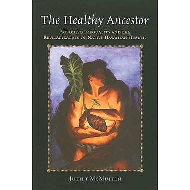 The Healthy Ancestor: Embodied Inequality and the Revitalization of Native Hawai ian Health (9781598745009), New Book