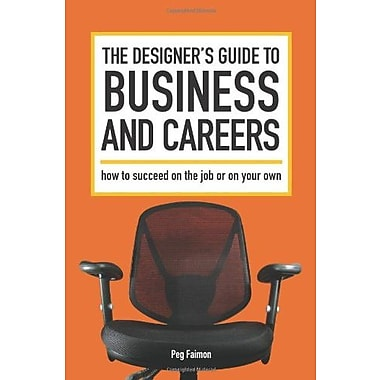The Designer's Guide to Business and Careers: How to Succeed on the Job or on Your Own, New Book (9781600611568)