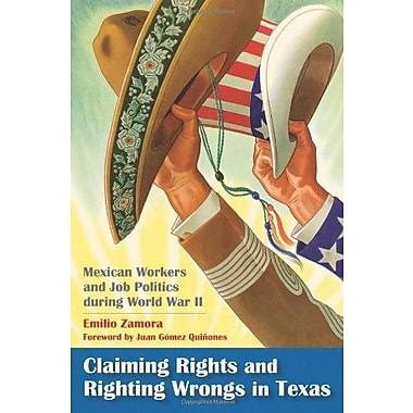 Claiming Rights and Righting Wrongs in Texas: Mexican Workers and Job Politics during World War II (9781603440974), New Book