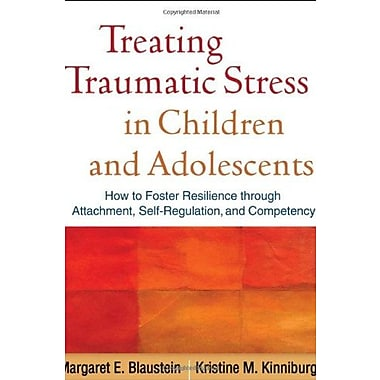 Treating Traumatic Stress in Children & Adolescents: How to Foster Resilience through Attachment, Self-Regulation & Competency