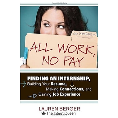 All Work, No Pay: Finding an Internship, Building Your Resume, Making Connections, & Gaining Job Experience, Used Book