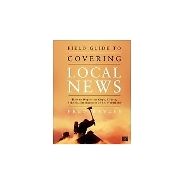 Field Guide to Covering Local News: How to Report on Cops, Courts, Schools, Emergencies, and Government (9781608710010)
