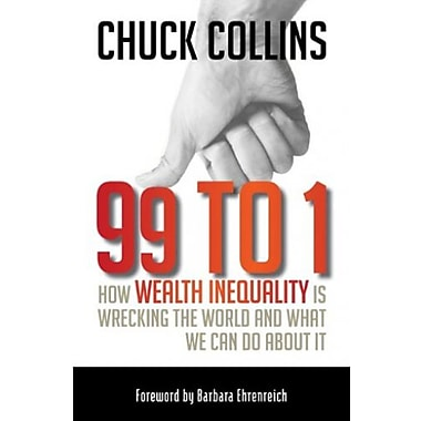 99 to 1: How Wealth Inequality Is Wrecking the World and What We Can Do about It, New Book (9781609945923)
