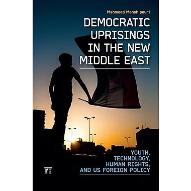 Democratic Uprisings in the New Middle East: Youth, Technology, Human Rights, and US Foreign Policy (9781612051352)