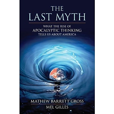 The Last Myth: What the Rise of Apocalyptic Thinking Tells Us About America, New Book (9781616145736)