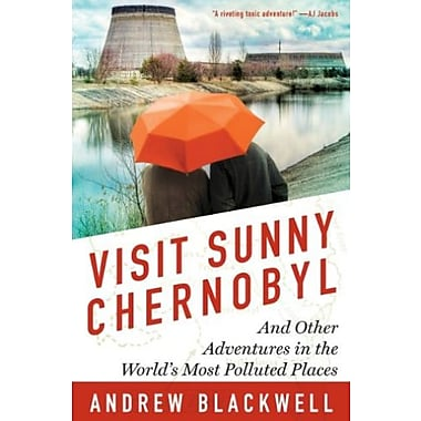 Visit Sunny Chernobyl: And Other Adventures in the World's Most Polluted Places, New Book (9781623360269)