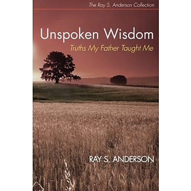 Unspoken Wisdom: Truths My Father Taught Me (Ray S. Anderson Collection), New Book (9781625645036)