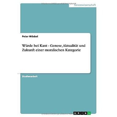 Wurde Bei Kant - Genese Aktualitat Und Zukunft Einer Moralischen Kategorie German Edition, New Book (9783656162537)