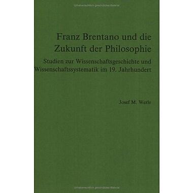 Franz Brentano Und Die Zukunft Der Philosophie Studien Zur Wissenschaftsgeschichte Und Wissenschaftssy, New Book (9789051831320)
