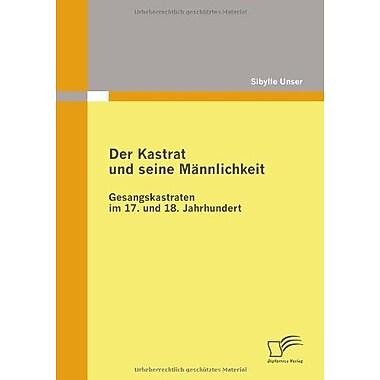 Der Kastrat Und Seine Mannlichkeit Gesangskastraten Im 17 Und 18 Jahrhundert German Edition, New Book (9783836680325)