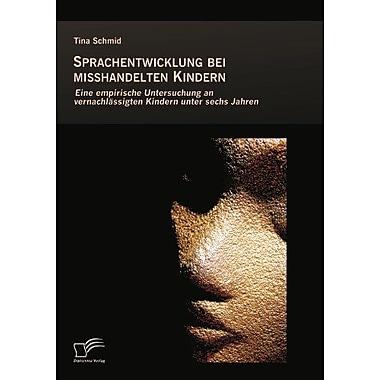 Sprachentwicklung Bei Misshandelten Kindern Eine Empirische Untersuchung An Vernachlassigten Kindern U, New Book (9783836695916)