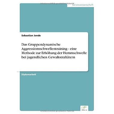 Das Gruppendynamische Aggressionsschwellentraining - Eine Methode Zur Erhohung Der Hemmschwelle Bei Ju, New Book (9783838631660)