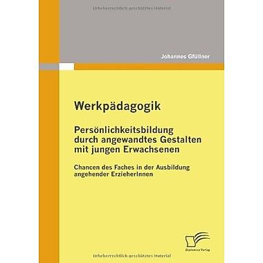 Werkpadagogik Personlichkeitsbildung Durch Angewandtes Gestalten Mit Jungen Erwachsenen Chancen Des Fa, New Book (9783836683722)