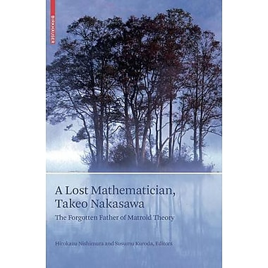 A Lost Mathematician Takeo Nakasawa The Forgotten Father Of Matroid Theory, New Book (9783764385729)