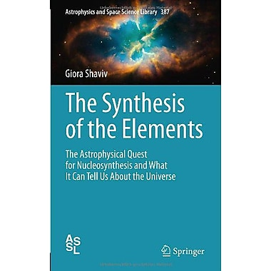 The Synthesis Of The Elements The Astrophysical Quest For Nucleosynthesis, New Book (9783642283840)