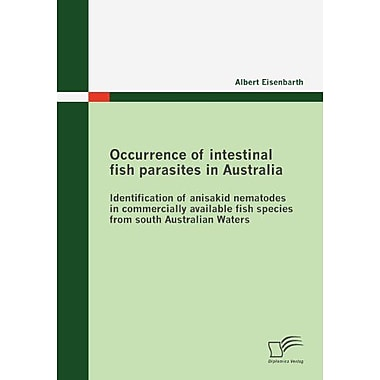 Occurrence Of Intestinal Fish Parasites In Australia Identification Of Anisakid Nematodes In Commercia, New Book (9783836680189)