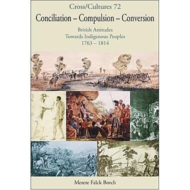 Conciliation - Compulsion - Conversion British Attitudes Towards Indigenous Peoples 1763-1814 Crosscul, New Book (9789042019423)