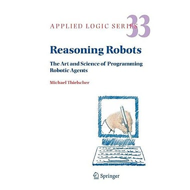 Reasoning Robots The Art And Science Of Programming Robotic Agents Applied Logic Series, New Book (9789048167838)