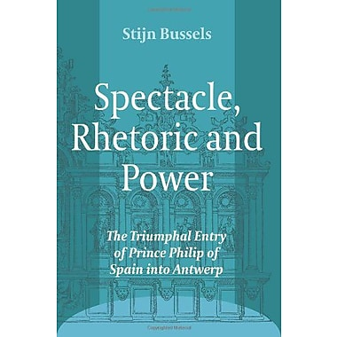 Spectacle Rhetoric And Power The Triumphal Entry Of Prince Philip Of Spain Into Antwerp Ludus, New Book (9789042034716)