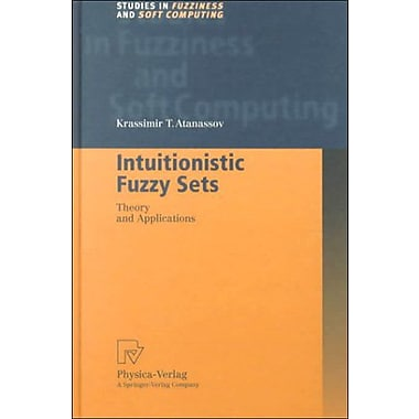 Intuitionistic Fuzzy Sets: Theory and Applications (Studies in Fuzziness and Soft Computing) (9783790812282)