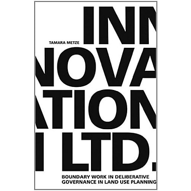 Innovation LTD.: Boundary work in deliberative governance in land use planning (9789059724532)