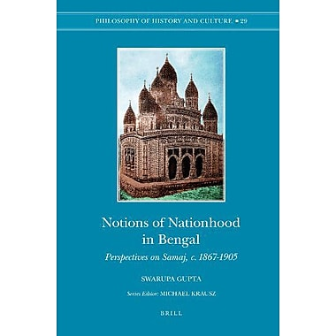 Notions of Nationhood in Bengal: Perspectives on Samaj, c. 1867-1905 (Philosophy of History and Culture),New Book(9789004176140)