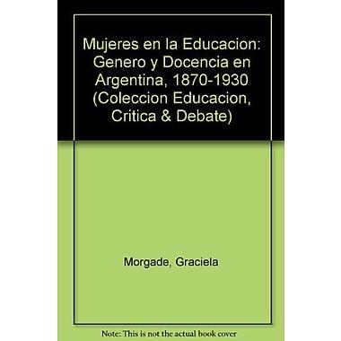 Mujeres en la Educacion: Genero y Docencia en Argentina, 1870-1930(Coleccion Educacion, Critica & (9789509467774)