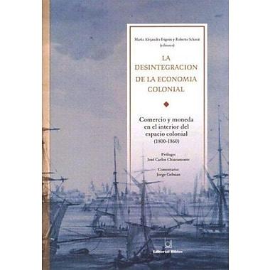 La Desintegracion de La Economia Colonial: Comercio y Moneda En El Interior del Espacio Colonial, 1800, New Book (9789507863462)