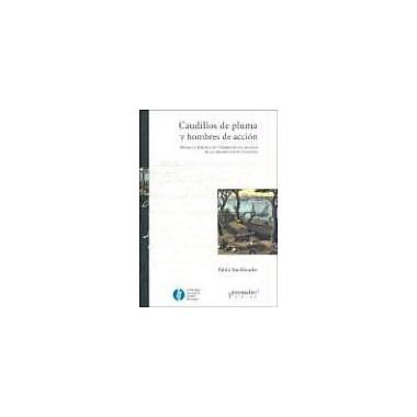 Caudillos de Pluma y Hombres de Accion: Estado y Politica en Corrientes en Tiempos de la Organizacion (9789509217737)