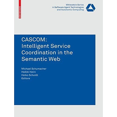 CASCOM: Intelligent Service Coordination in the Semantic Web(Whitestein Series in Software Agent Tech (9783764385743)