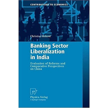 Banking Sector Liberalization in India: Evaluation of Reforms and Comparative Perspectives on China(C (9783790819816)