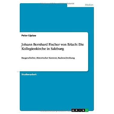Johann Bernhard Fischer Von Erlach: Die Kollegienkirche in Salzburg (German Edition), New Book (9783656203674)