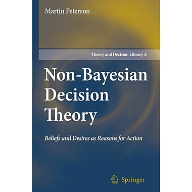 Non-Bayesian Decision Theory: Beliefs and Desires as Reasons for Action (Theory and Decision Library A:),(9789048179572)