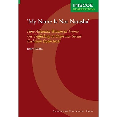 My Name Is Not Natasha: How Albanian Women in France Use Trafficking to Overcome Social Exclusion(1998, New Book (9789053567074)