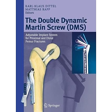 The Double Dynamic Martin Screw (DMS): Adjustable Implant System for Proximal and Distal Femur Fractures,(9783798518414)