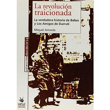 La Revolucion Traicionada: La Verdadera Historia De Balius y Los Amigos De Durruti (Spanish Edition) (9788496044159)