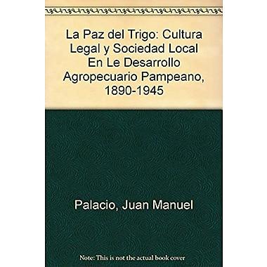 La Paz del Trigo: Cultura Legal y Sociedad Local En Le Desarrollo Agropecuario Pampeano, 1890-1945(Sp (9789509009233)