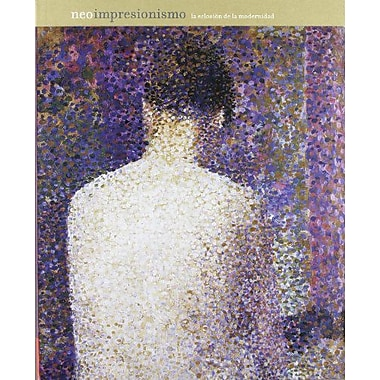 Neoimpresionismo, la Eclosion De La Modernidad/ Neo-Impressionism, the Appearance of Modernity: Cat.ex, New Book (9788498440485)