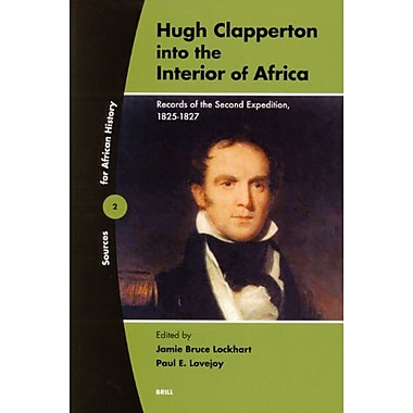 Hugh Clapperton into the Interior of Africa: Records of the Second Expedition, 1825-1827(Sources for , Used Book (9789004141551)