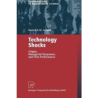 Technology Shocks: Origins, Managerial Responses, and Firm Performance(Contributions to Management Science) (9783790800517)