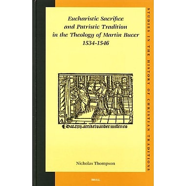 Eucharistic Sacrifice And Patristic Tradition In The Theology Of Martin Bucer 1534-1546(Studies in th, Used Book (9789004141384)