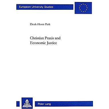 Christian Praxis and Economic Justice (Europaische Hochschulschriften. Reihe Xxiii, Theologie, Bd. 675.),(9783906763057)