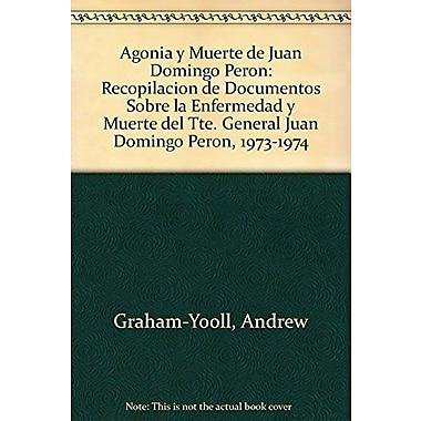Agonia y Muerte de Juan Domingo Peron: Recopilacion de Documentos Sobre la Enfermedad y Muerte del Tt (9789509603332)